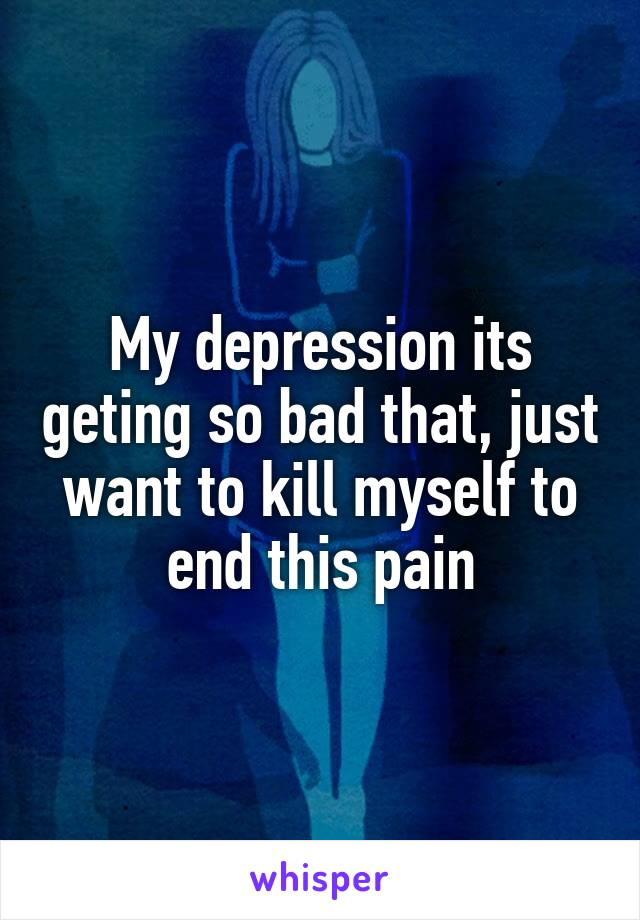 My depression its geting so bad that, just want to kill myself to end this pain