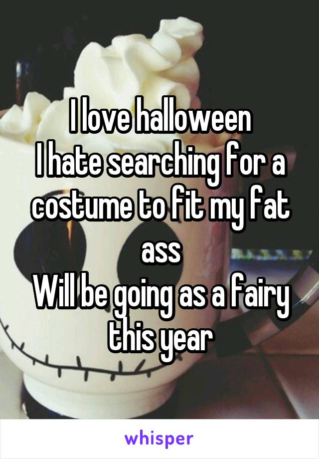 I love halloween I hate searching for a costume to fit my fat ass Will be going as a fairy this year