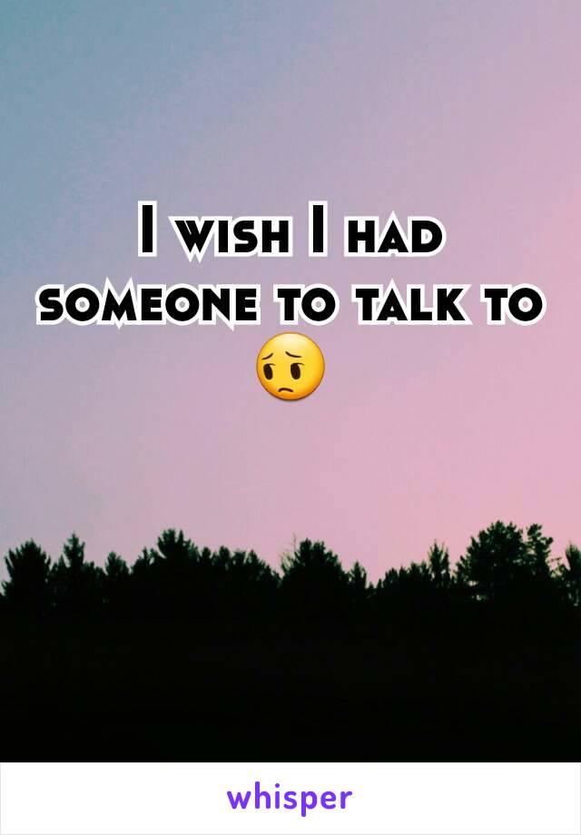 I wish I had someone to talk to 😔