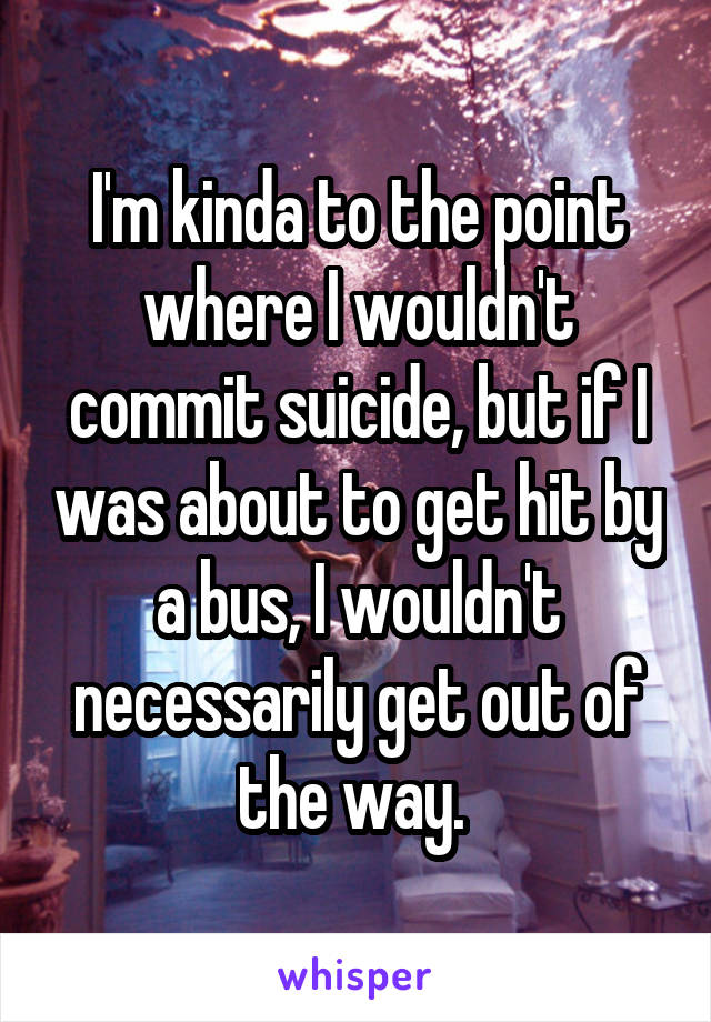 I'm kinda to the point where I wouldn't commit suicide, but if I was about to get hit by a bus, I wouldn't necessarily get out of the way.