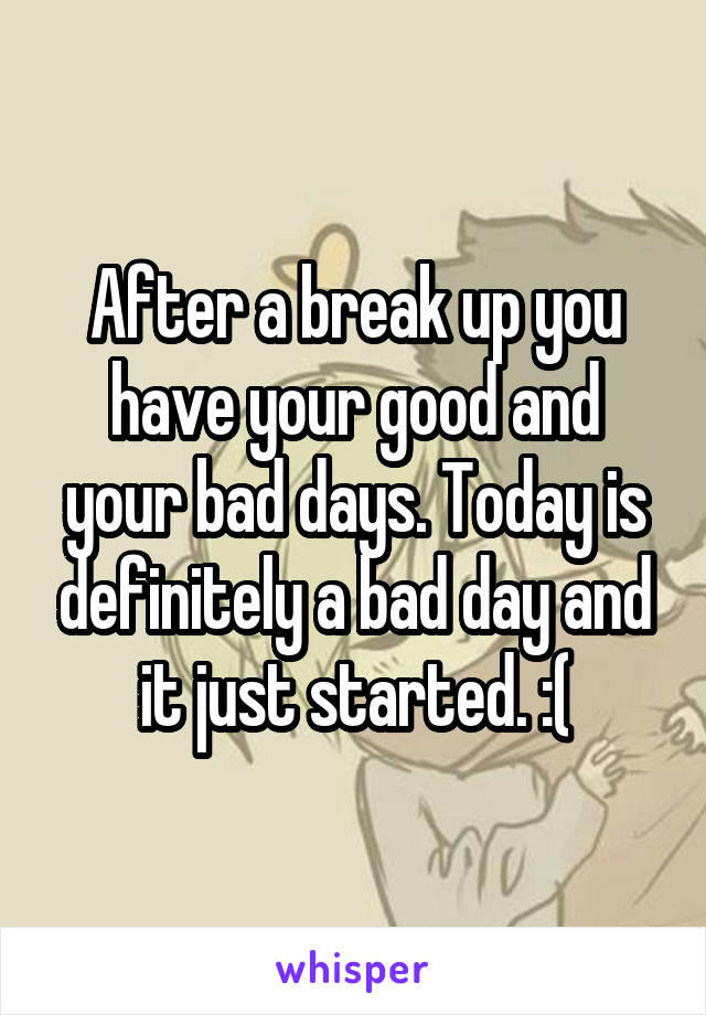 After a break up you have your good and your bad days. Today is definitely a bad day and it just started. :(