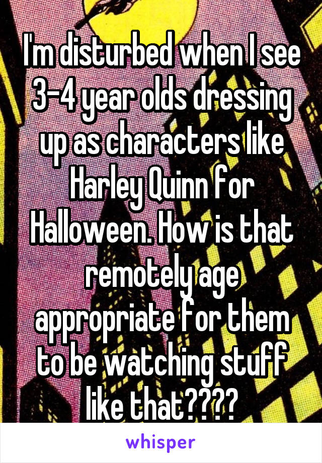 I'm disturbed when I see 3-4 year olds dressing up as characters like Harley Quinn for Halloween. How is that remotely age appropriate for them to be watching stuff like that????