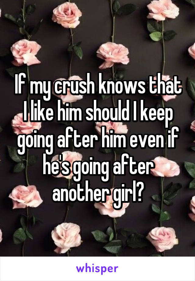 If my crush knows that I like him should I keep going after him even if he's going after another girl?