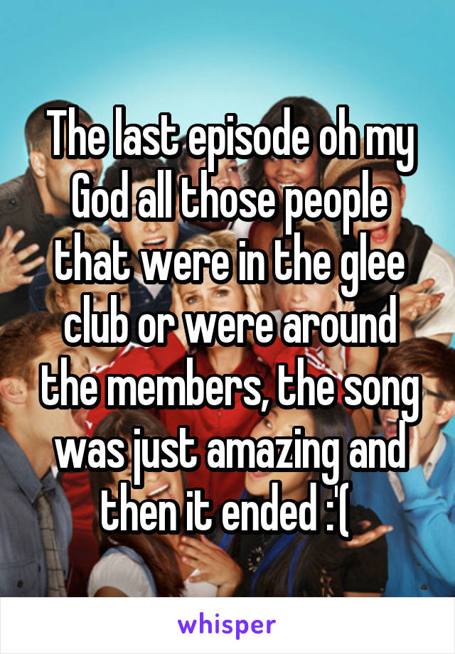 The last episode oh my God all those people that were in the glee club or were around the members, the song was just amazing and then it ended :'(