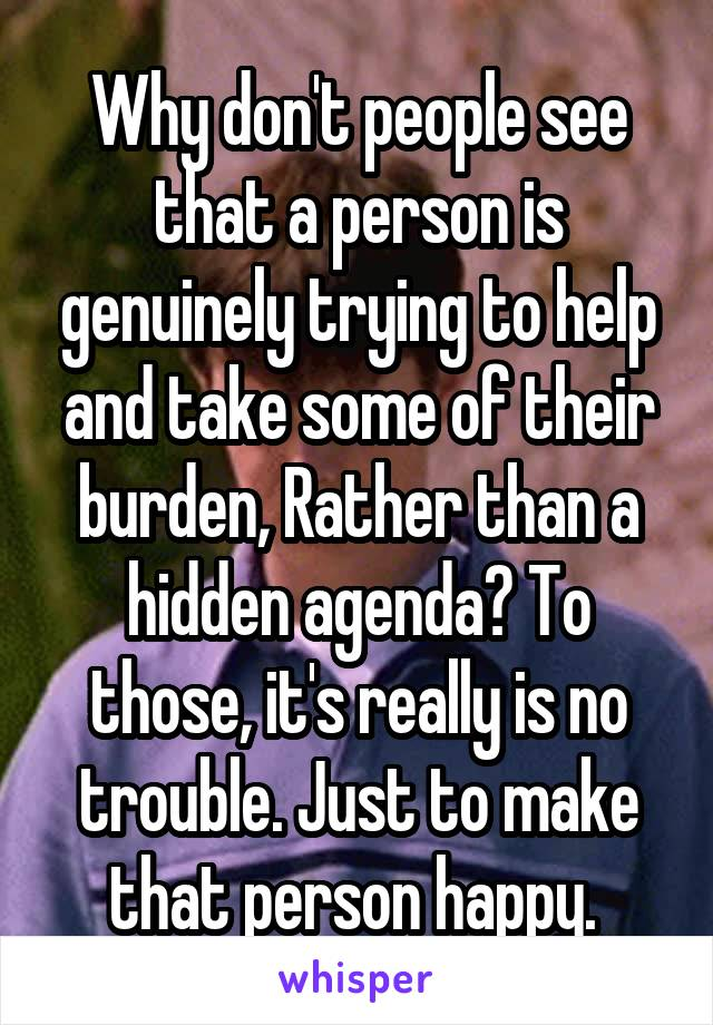 Why don't people see that a person is genuinely trying to help and take some of their burden, Rather than a hidden agenda? To those, it's really is no trouble. Just to make that person happy.