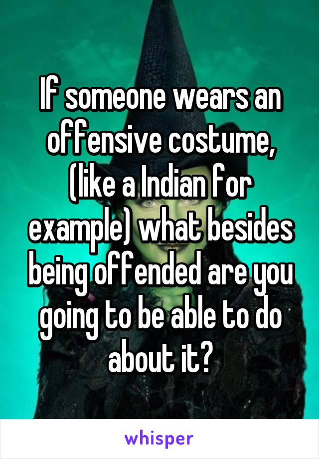 If someone wears an offensive costume, (like a Indian for example) what besides being offended are you going to be able to do about it?