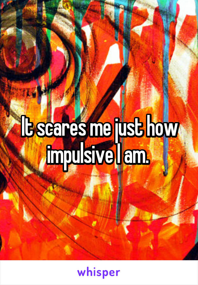 It scares me just how impulsive I am.