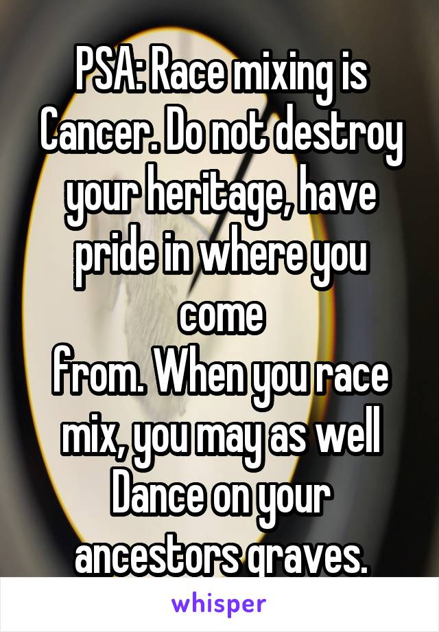 PSA: Race mixing is Cancer. Do not destroy your heritage, have pride in where you come from. When you race mix, you may as well Dance on your ancestors graves.