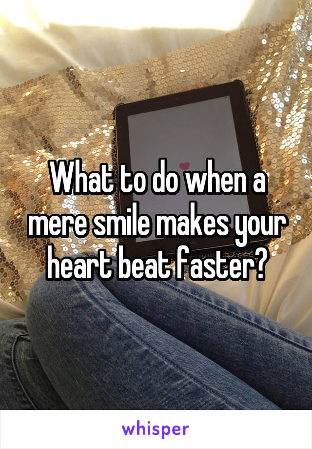 What to do when a mere smile makes your heart beat faster?
