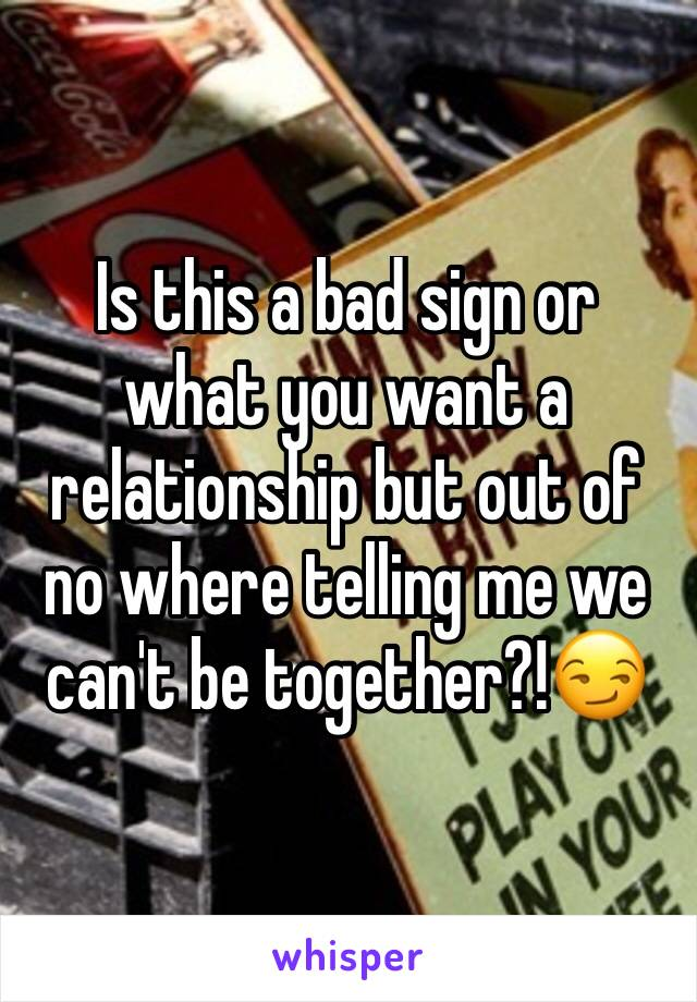 Is this a bad sign or what you want a relationship but out of no where telling me we can't be together?!😏