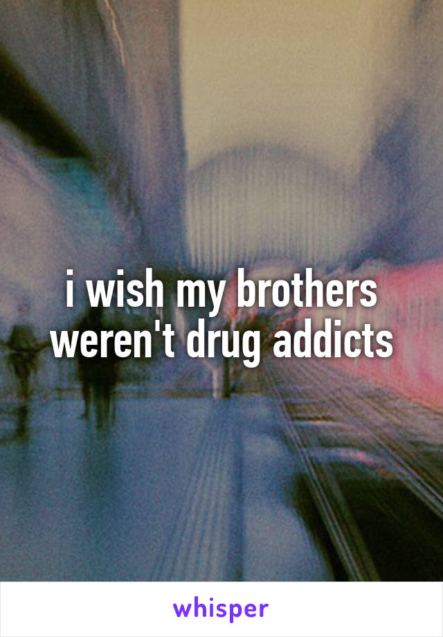 i wish my brothers weren't drug addicts