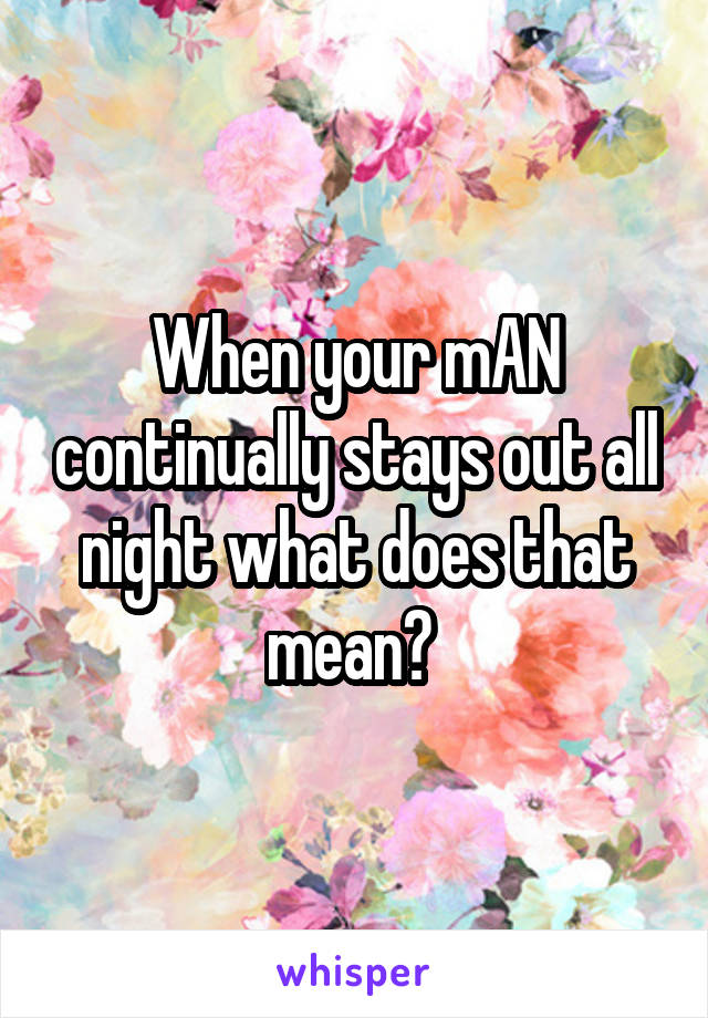 When your mAN continually stays out all night what does that mean?