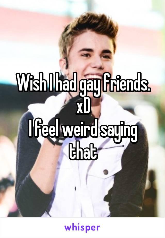 Wish I had gay friends. xD I feel weird saying that