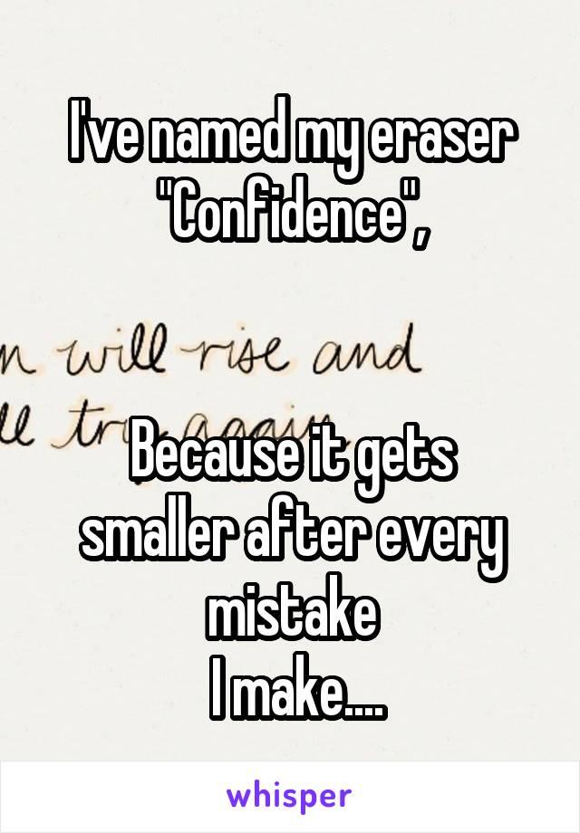 "I've named my eraser ""Confidence"",   Because it gets smaller after every mistake  I make...."