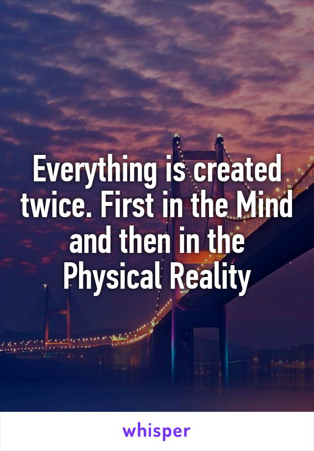 Everything is created twice. First in the Mind and then in the Physical Reality