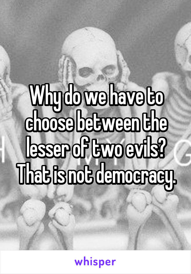 Why do we have to choose between the lesser of two evils? That is not democracy.