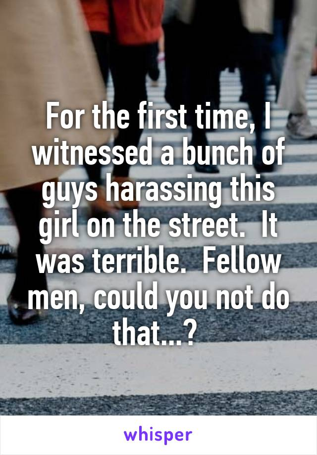 For the first time, I witnessed a bunch of guys harassing this girl on the street.  It was terrible.  Fellow men, could you not do that...?
