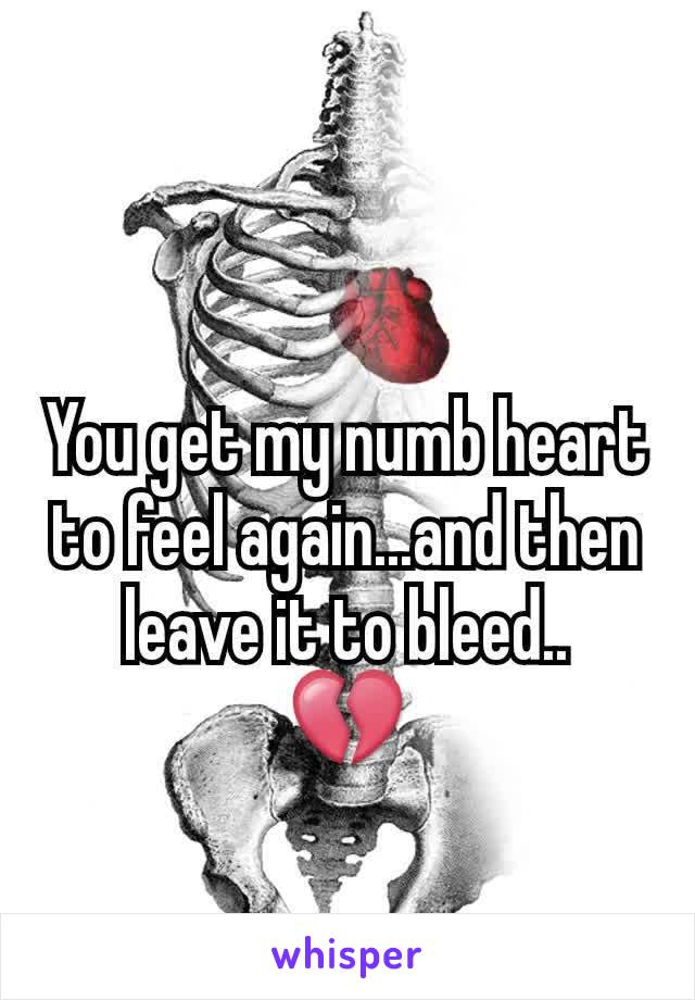You get my numb heart to feel again...and then leave it to bleed.. 💔