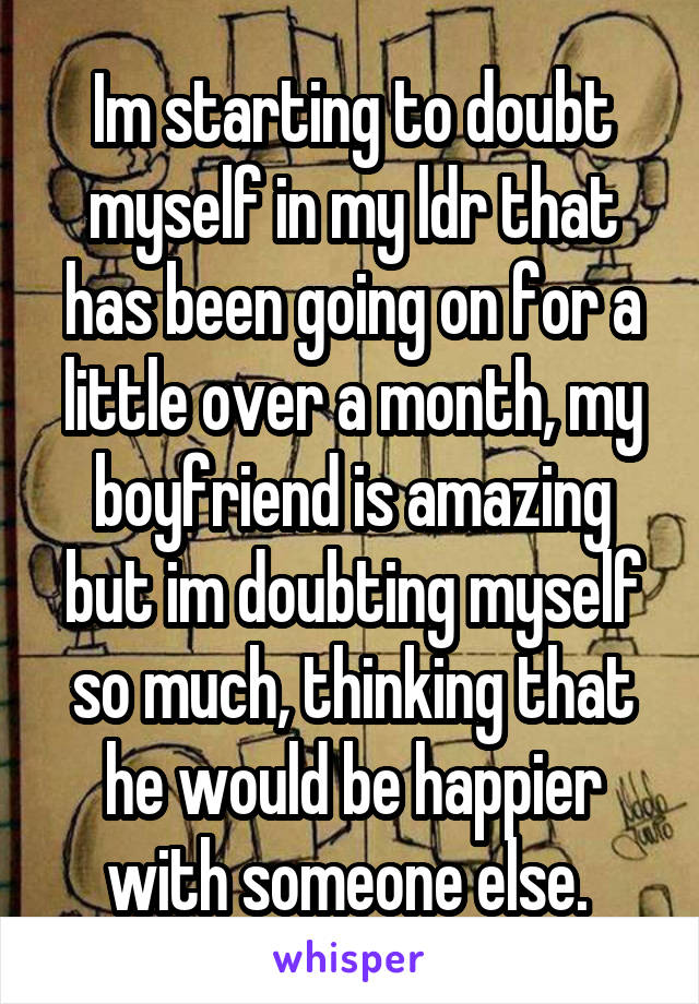 Im starting to doubt myself in my ldr that has been going on for a little over a month, my boyfriend is amazing but im doubting myself so much, thinking that he would be happier with someone else.