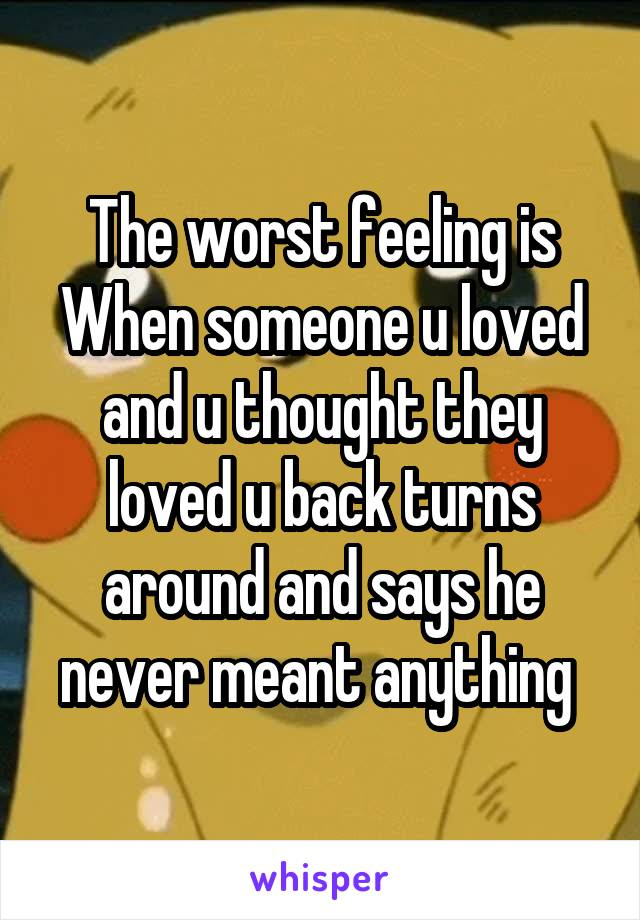 The worst feeling is When someone u loved and u thought they loved u back turns around and says he never meant anything