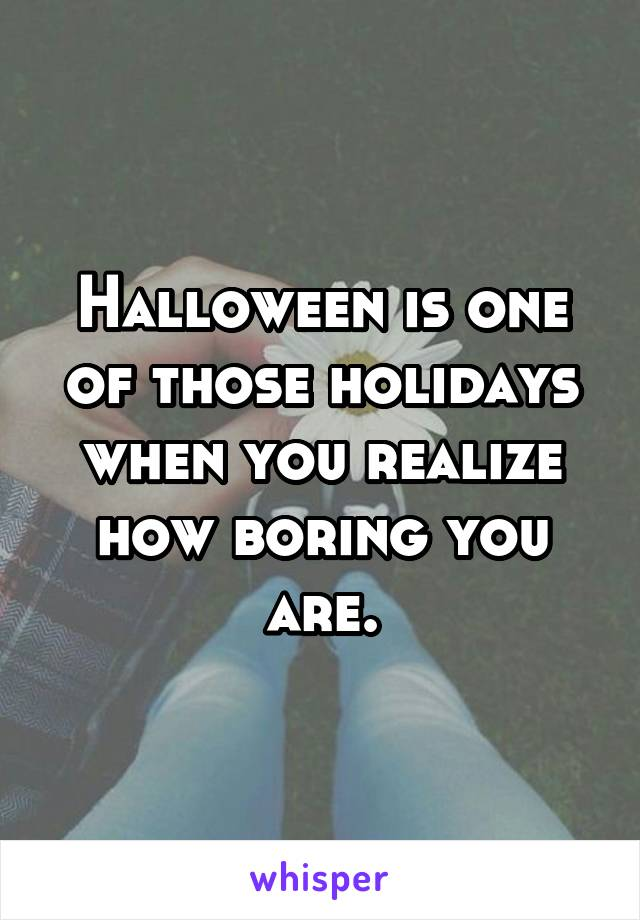 Halloween is one of those holidays when you realize how boring you are.
