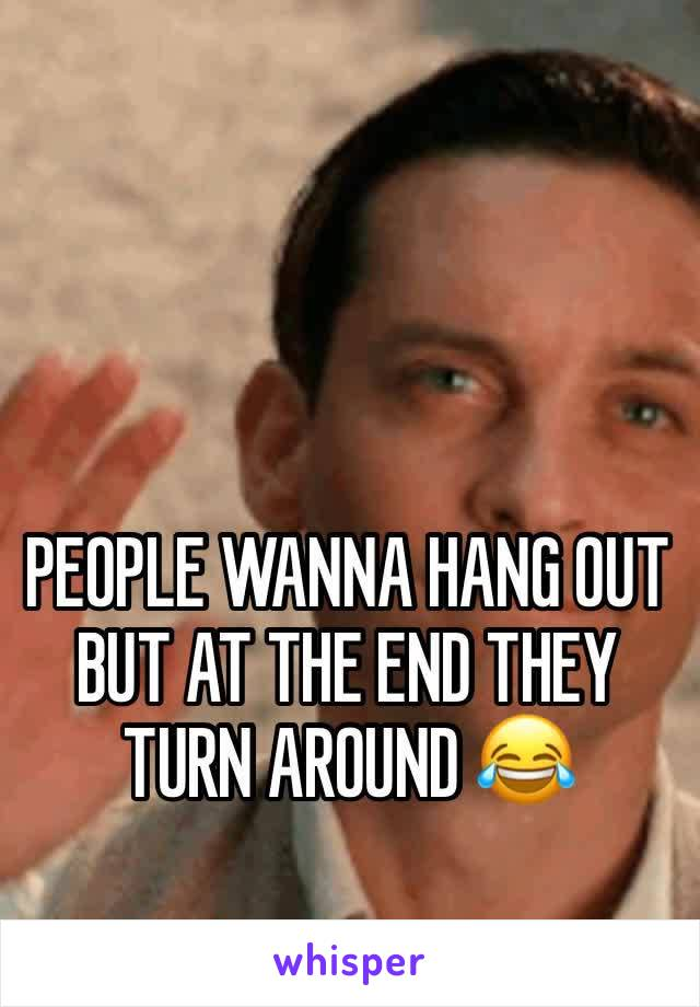 PEOPLE WANNA HANG OUT BUT AT THE END THEY TURN AROUND 😂