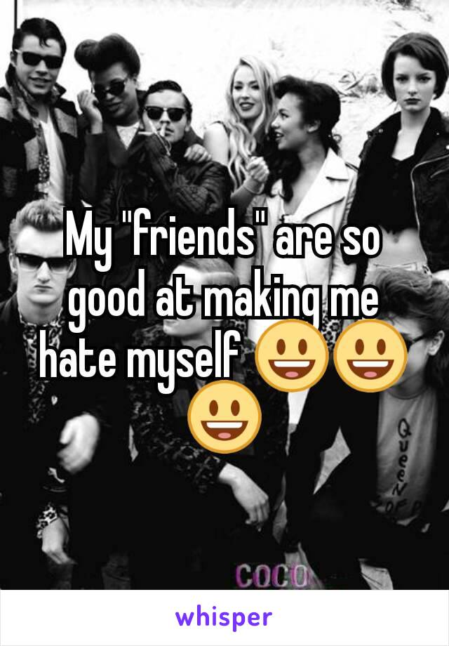 """My """"friends"""" are so good at making me hate myself 😃😃😃"""