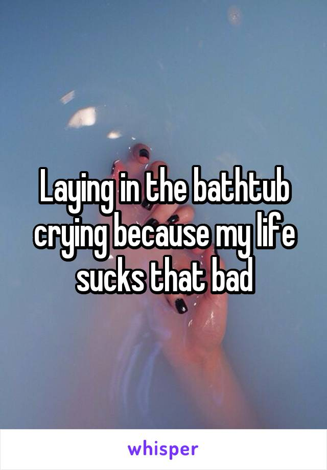 Laying in the bathtub crying because my life sucks that bad