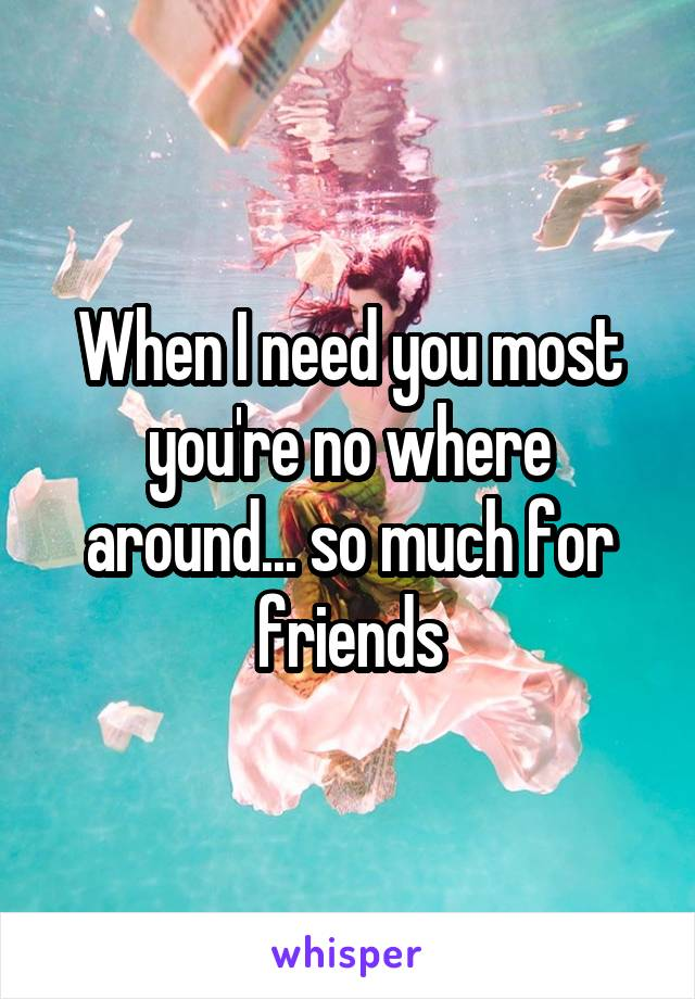 When I need you most you're no where around... so much for friends