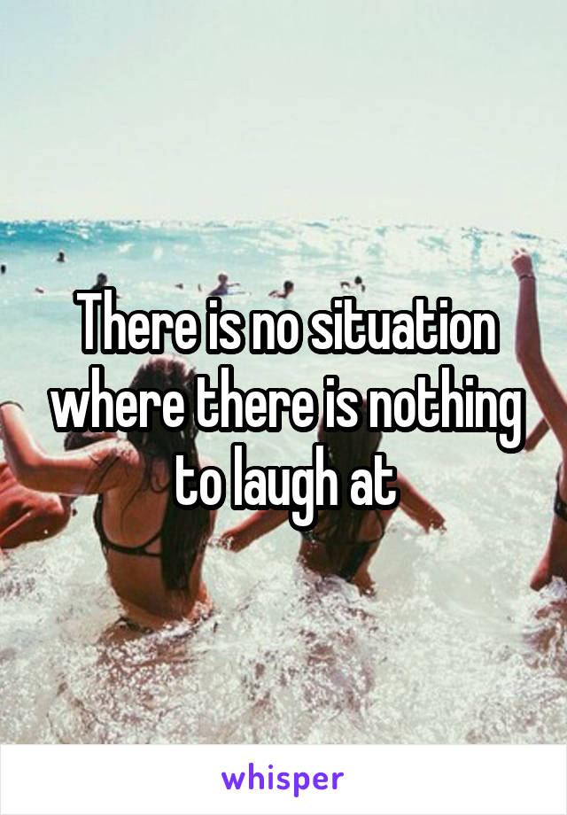 There is no situation where there is nothing to laugh at