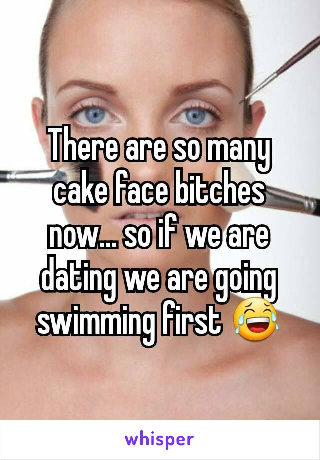There are so many cake face bitches now... so if we are dating we are going swimming first 😂