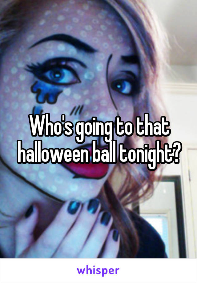 Who's going to that halloween ball tonight?