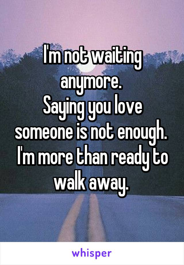 I'm not waiting anymore.  Saying you love someone is not enough.  I'm more than ready to walk away.