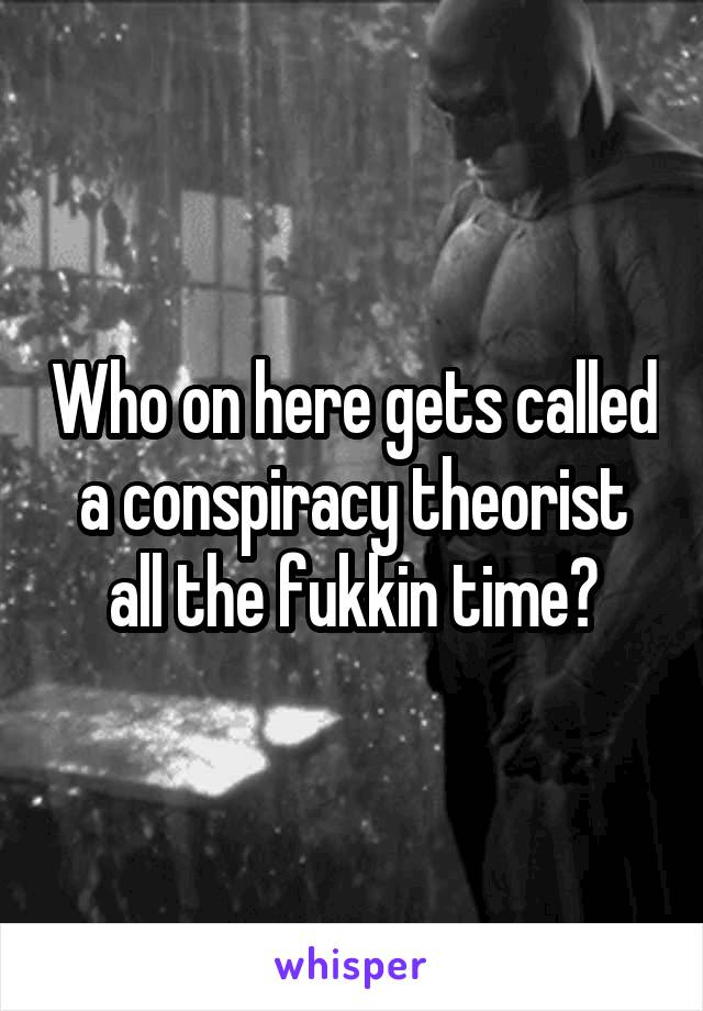 Who on here gets called a conspiracy theorist all the fukkin time?