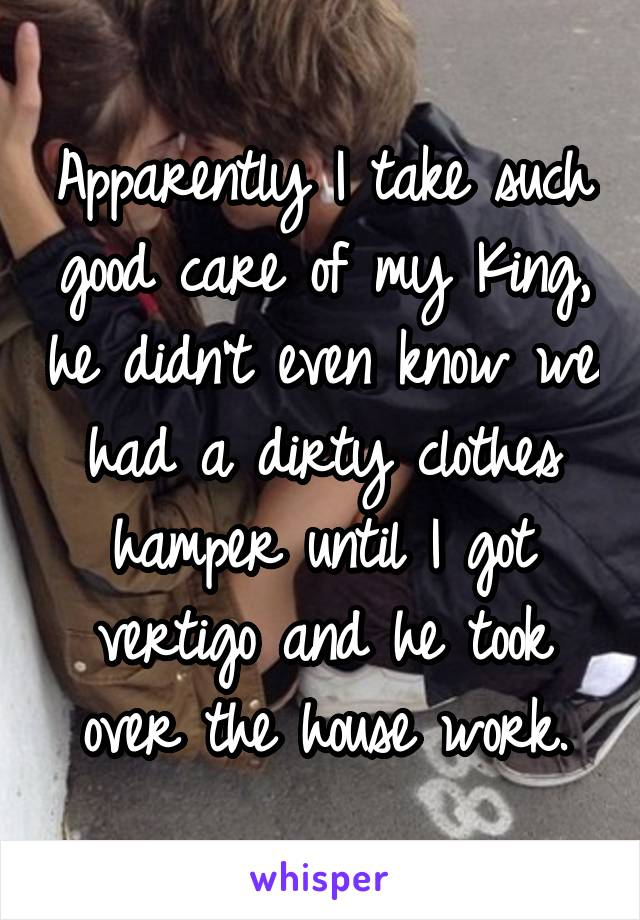 Apparently I take such good care of my King, he didn't even know we had a dirty clothes hamper until I got vertigo and he took over the house work.