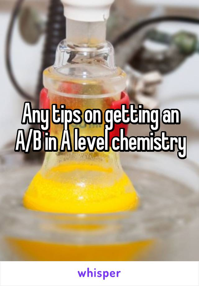 Any tips on getting an A/B in A level chemistry
