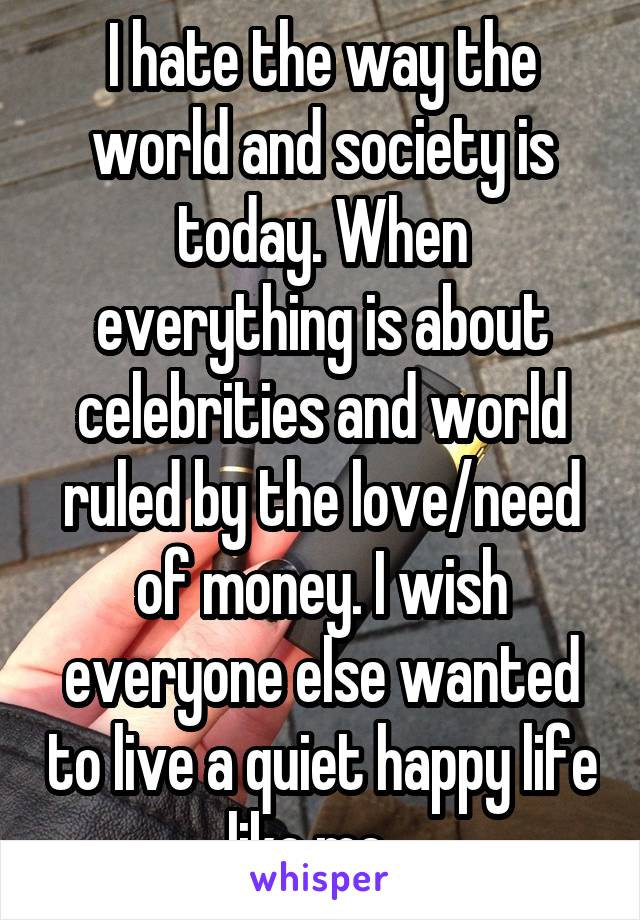 I hate the way the world and society is today. When everything is about celebrities and world ruled by the love/need of money. I wish everyone else wanted to live a quiet happy life like me..