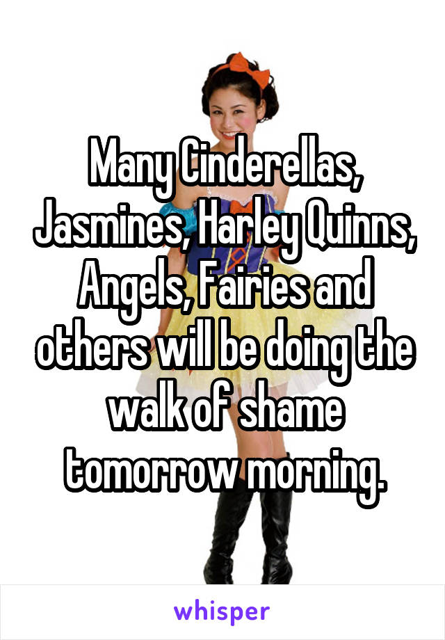 Many Cinderellas, Jasmines, Harley Quinns, Angels, Fairies and others will be doing the walk of shame tomorrow morning.