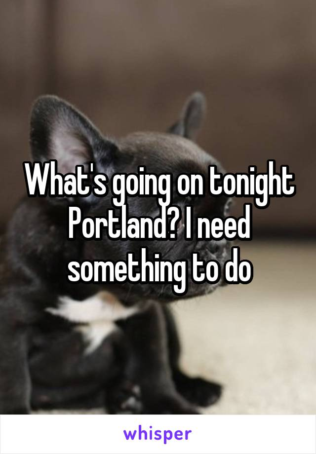 What's going on tonight Portland? I need something to do