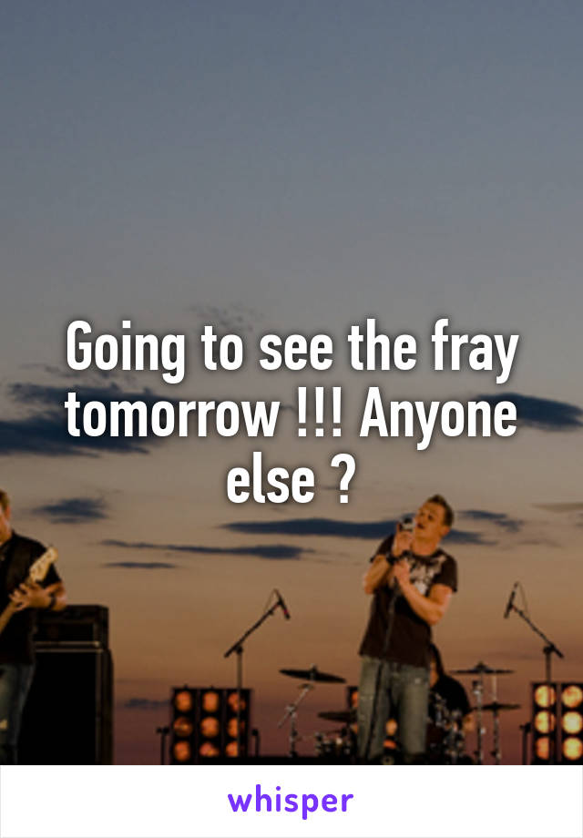 Going to see the fray tomorrow !!! Anyone else ?