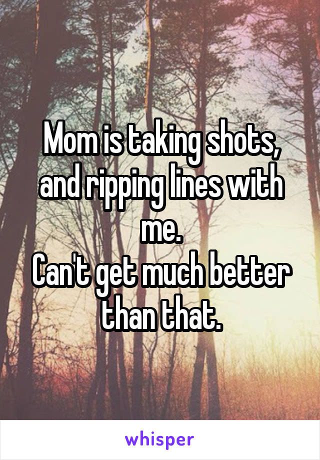 Mom is taking shots, and ripping lines with me. Can't get much better than that.