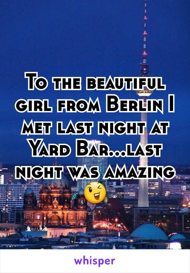 To the beautiful girl from Berlin I met last night at Yard Bar...last night was amazing😉