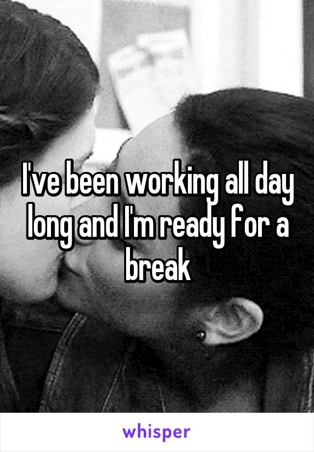 I've been working all day long and I'm ready for a break