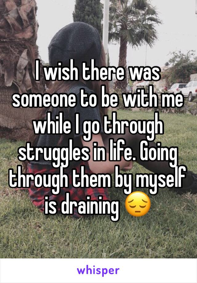 I wish there was someone to be with me while I go through struggles in life. Going through them by myself is draining 😔