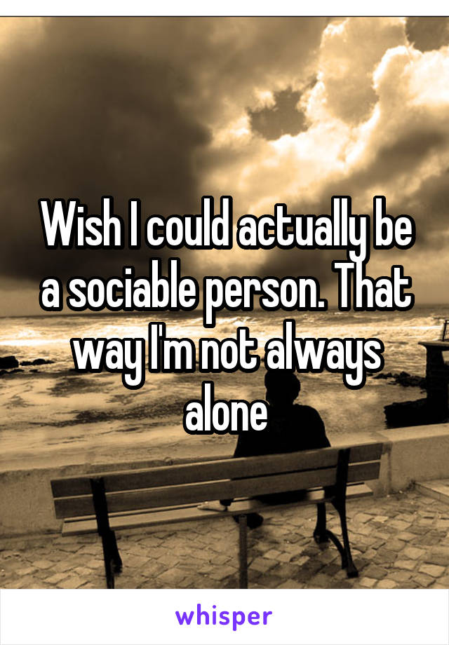 Wish I could actually be a sociable person. That way I'm not always alone