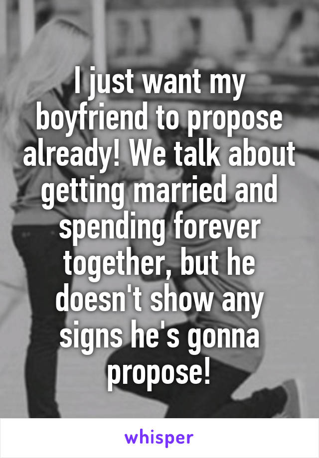 I just want my boyfriend to propose already! We talk about getting married and spending forever together, but he doesn't show any signs he's gonna propose!