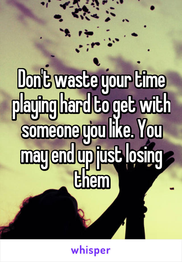 Don't waste your time playing hard to get with someone you like. You may end up just losing them