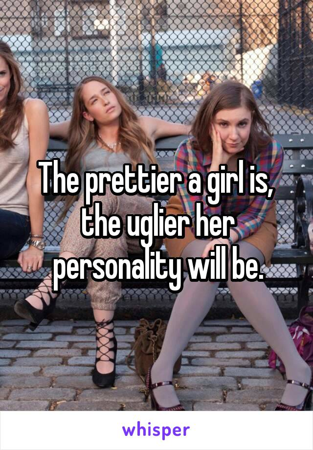The prettier a girl is,  the uglier her personality will be.