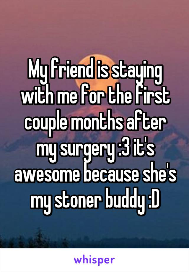 My friend is staying with me for the first couple months after my surgery :3 it's awesome because she's my stoner buddy :D