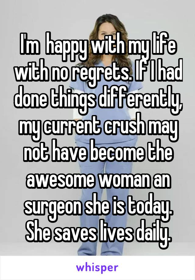 I'm  happy with my life with no regrets. If I had done things differently, my current crush may not have become the awesome woman an surgeon she is today. She saves lives daily.